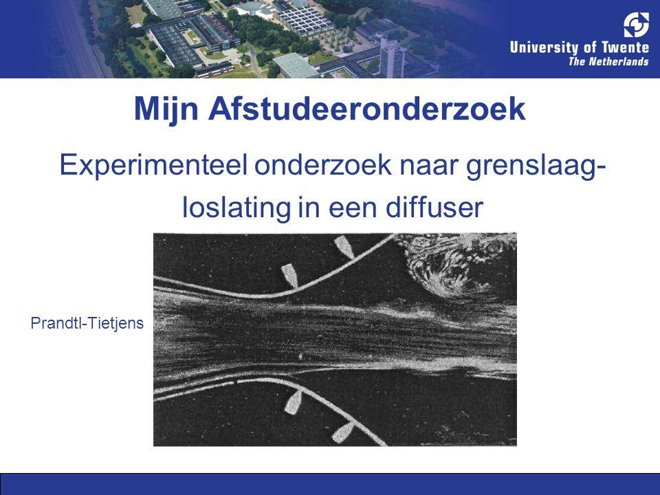 Mijn Afstudeeronderzoek Experimenteel onderzoek naar grenslaag- loslating in een diffuser Prandtl-Tietjens