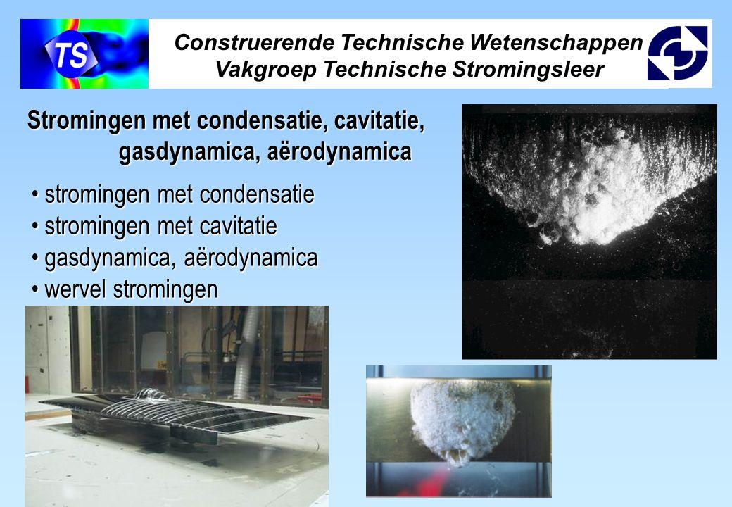 Construerende Technische Wetenschappen Vakgroep Technische Stromingsleer stromingen met condensatie stromingen met condensatie stromingen met cavitatie stromingen met cavitatie gasdynamica, aërodynamica gasdynamica, aërodynamica wervel stromingen wervel stromingen Stromingen met condensatie, cavitatie, gasdynamica, aërodynamica gasdynamica, aërodynamica