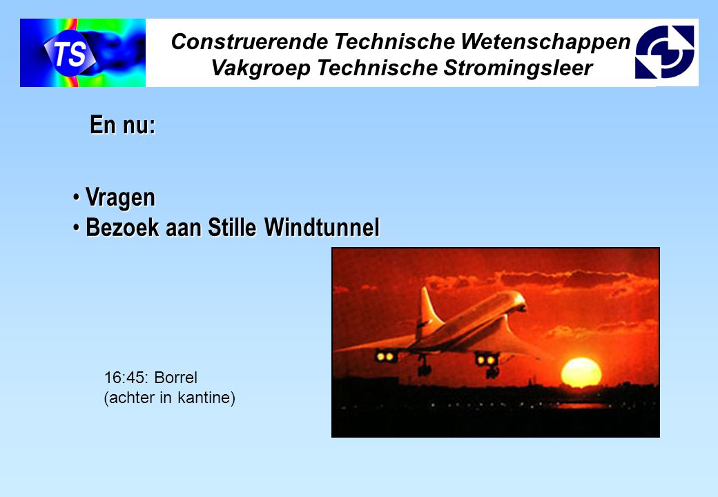 Construerende Technische Wetenschappen Vakgroep Technische Stromingsleer En nu: Vragen Vragen Bezoek aan Stille Windtunnel Bezoek aan Stille Windtunne