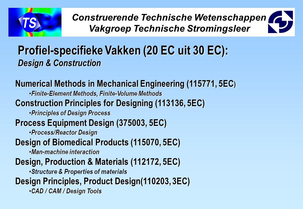 Construerende Technische Wetenschappen Vakgroep Technische Stromingsleer Profiel-specifieke Vakken (20 EC uit 30 EC): Design & Construction Numerical Methods in Mechanical Engineering (115771, 5EC ) Finite-Element Methods, Finite-Volume Methods Finite-Element Methods, Finite-Volume Methods Construction Principles for Designing (113136, 5EC) Principles of Design Process Principles of Design Process Process Equipment Design (375003, 5EC) Process/Reactor Design Process/Reactor Design Design of Biomedical Products (115070, 5EC) Man-machine interaction Man-machine interaction Design, Production & Materials (112172, 5EC) Structure & Properties of materials Design Principles, Product Design(110203, 3EC) CAD / CAM / Design Tools CAD / CAM / Design Tools