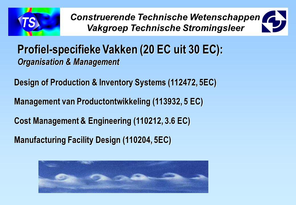 Construerende Technische Wetenschappen Vakgroep Technische Stromingsleer Profiel-specifieke Vakken (20 EC uit 30 EC): Organisation & Management Design of Production & Inventory Systems (112472, 5EC) Management van Productontwikkeling (113932, 5 EC) Cost Management & Engineering (110212, 3.6 EC) Manufacturing Facility Design (110204, 5EC)