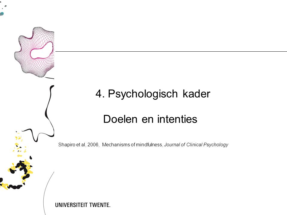 4. Psychologisch kader Doelen en intenties Shapiro et al, 2006, Mechanisms of mindfulness, Journal of Clinical Psychology