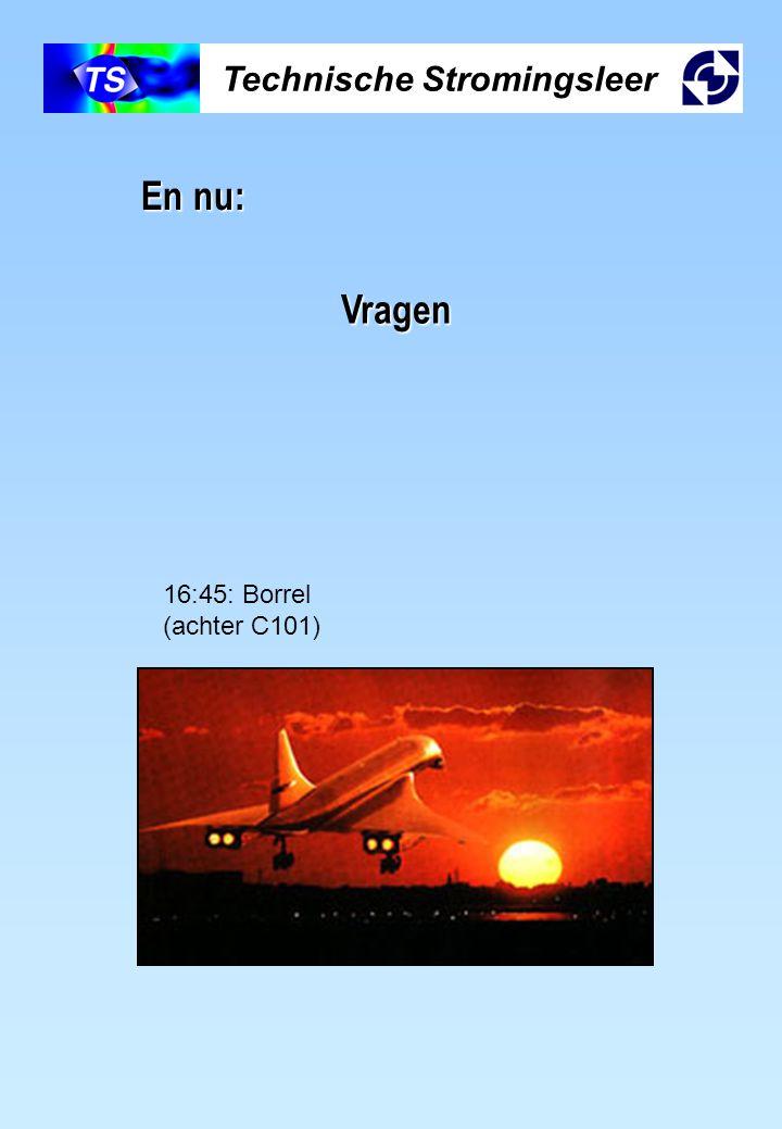 Technische Stromingsleer En nu: Vragen 16:45: Borrel (achter C101)