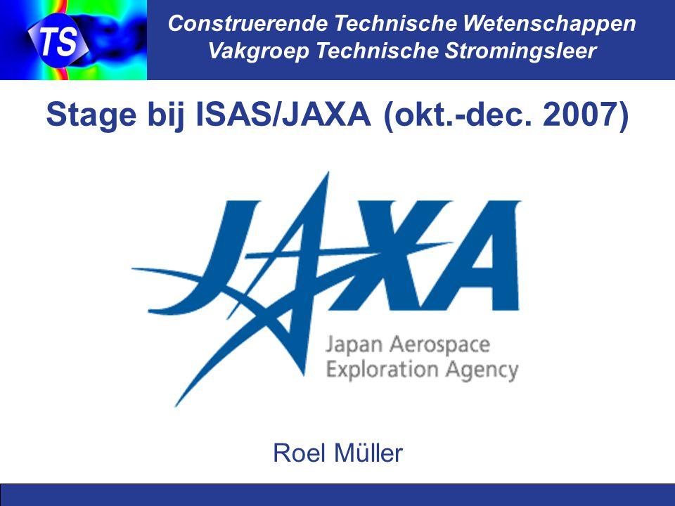 Construerende Technische Wetenschappen Vakgroep Technische Stromingsleer Stage bij ISAS/JAXA (okt.-dec. 2007) Roel Müller