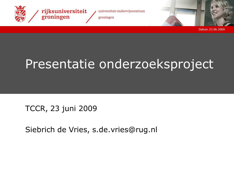 Datum 23.06.2009 universitair onderwijscentrum groningen Presentatie onderzoeksproject TCCR, 23 juni 2009 Siebrich de Vries, s.de.vries@rug.nl