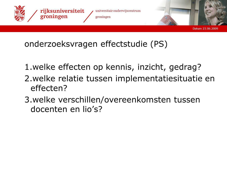 Datum 23.06.2009 universitair onderwijscentrum groningen onderzoeksvragen effectstudie (PS) 1.welke effecten op kennis, inzicht, gedrag.