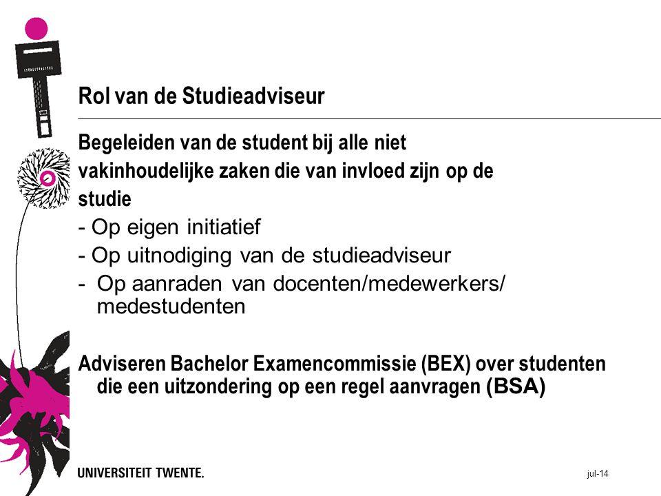 jul-14 Rol van de Studieadviseur Begeleiden van de student bij alle niet vakinhoudelijke zaken die van invloed zijn op de studie - Op eigen initiatief - Op uitnodiging van de studieadviseur -Op aanraden van docenten/medewerkers/ medestudenten Adviseren Bachelor Examencommissie (BEX) over studenten die een uitzondering op een regel aanvragen (BSA)