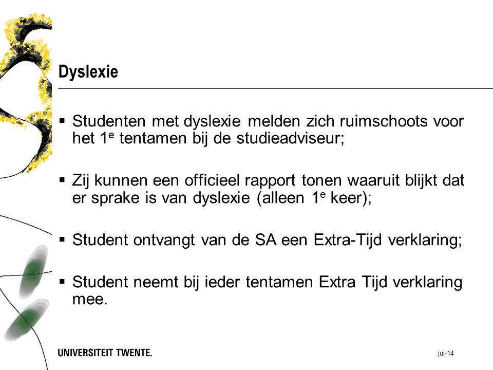 jul-14 Dyslexie  Studenten met dyslexie melden zich ruimschoots voor het 1 e tentamen bij de studieadviseur;  Zij kunnen een officieel rapport tonen waaruit blijkt dat er sprake is van dyslexie (alleen 1 e keer);  Student ontvangt van de SA een Extra-Tijd verklaring;  Student neemt bij ieder tentamen Extra Tijd verklaring mee.