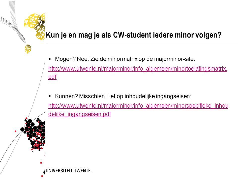 Kun je en mag je als CW-student iedere minor volgen?  Mogen? Nee. Zie de minormatrix op de majorminor-site: http://www.utwente.nl/majorminor/info_alg