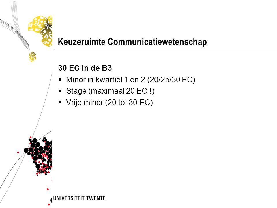 Keuzeruimte Communicatiewetenschap 30 EC in de B3  Minor in kwartiel 1 en 2 (20/25/30 EC)  Stage (maximaal 20 EC !)  Vrije minor (20 tot 30 EC)