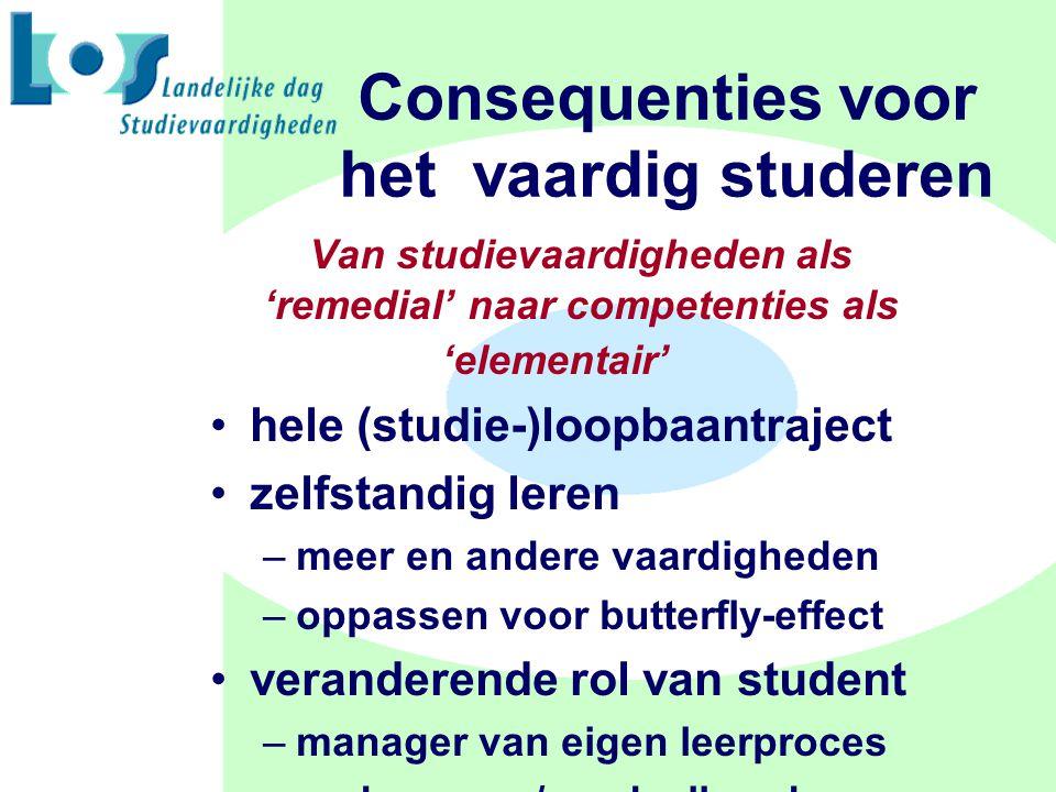 Consequenties voor het vaardig studeren Van studievaardigheden als 'remedial' naar competenties als 'elementair' hele (studie-)loopbaantraject zelfstandig leren –meer en andere vaardigheden –oppassen voor butterfly-effect veranderende rol van student –manager van eigen leerproces –ondernemer/aandeelhouder