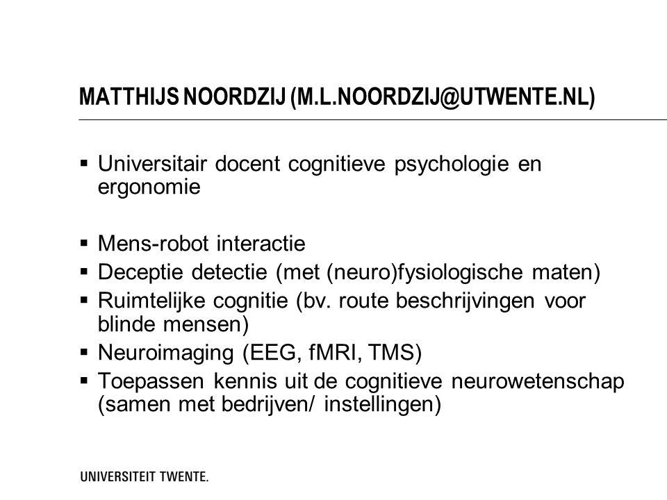MATTHIJS NOORDZIJ (M.L.NOORDZIJ@UTWENTE.NL)  Universitair docent cognitieve psychologie en ergonomie  Mens-robot interactie  Deceptie detectie (met