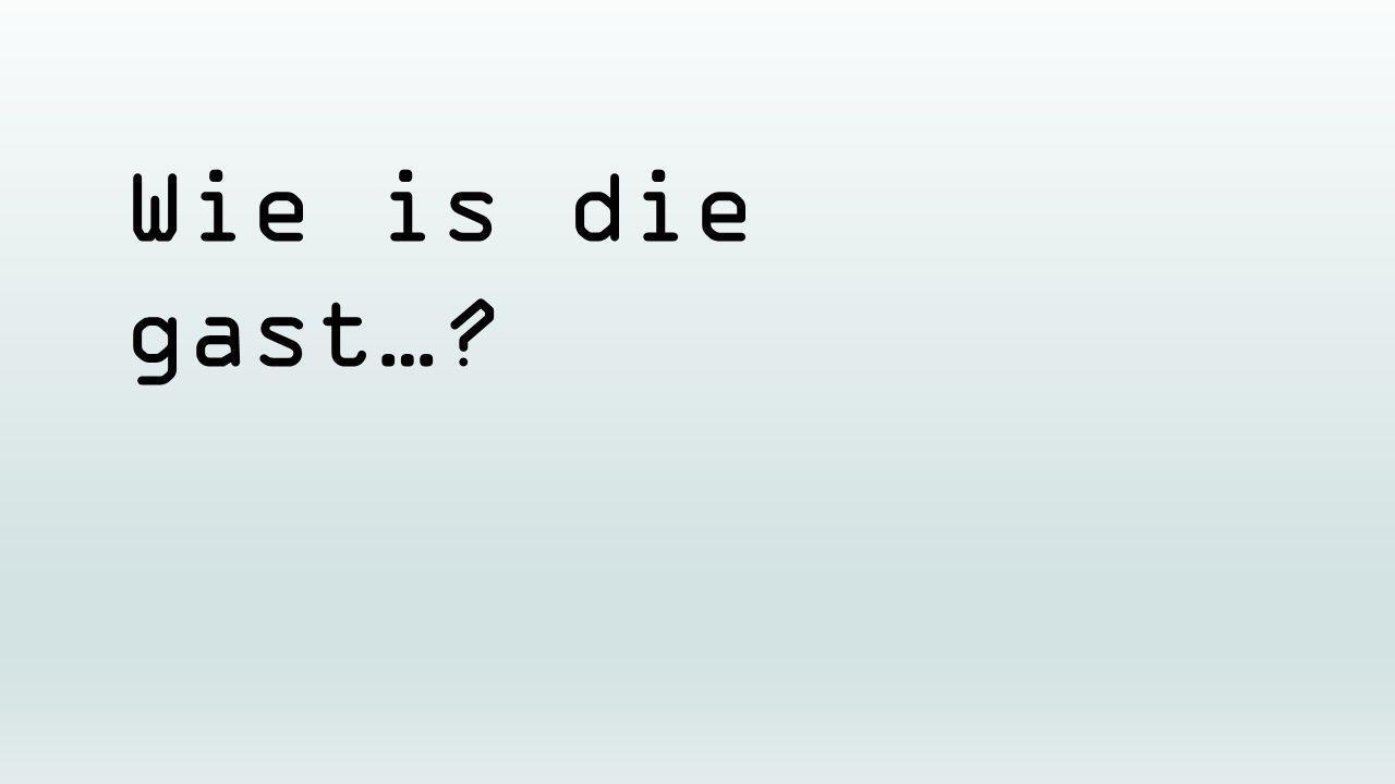 Wie is die gast…?