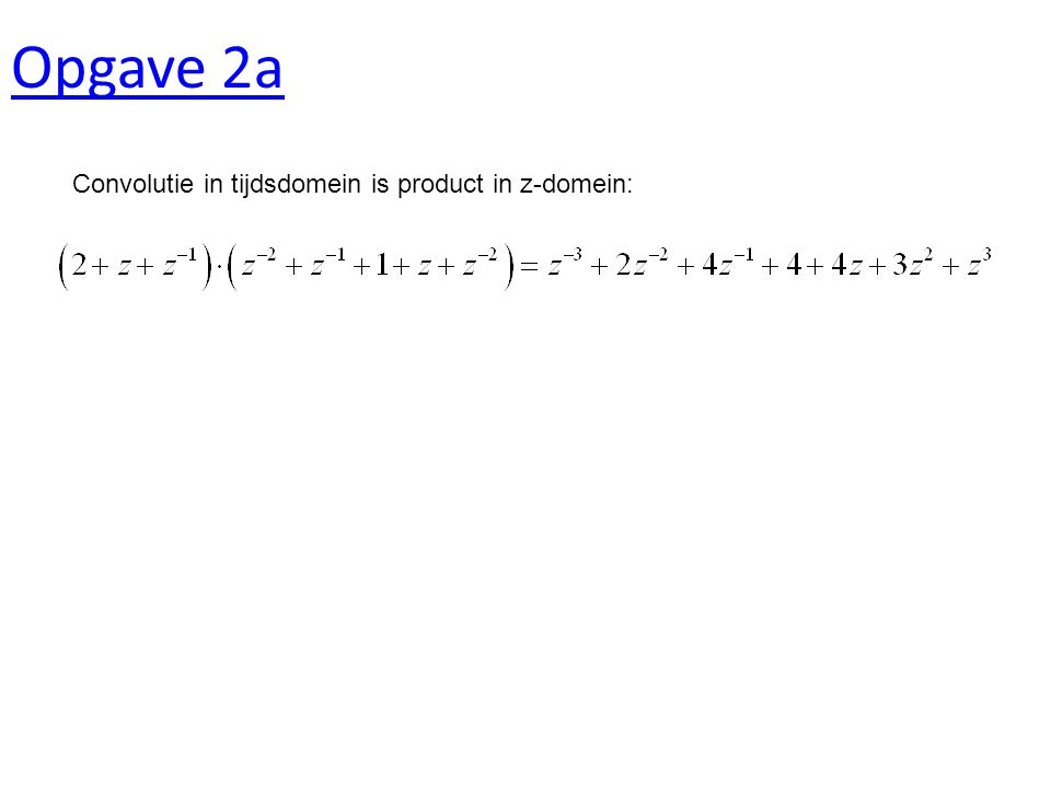 Opgave 2a Convolutie in tijdsdomein is product in z-domein: