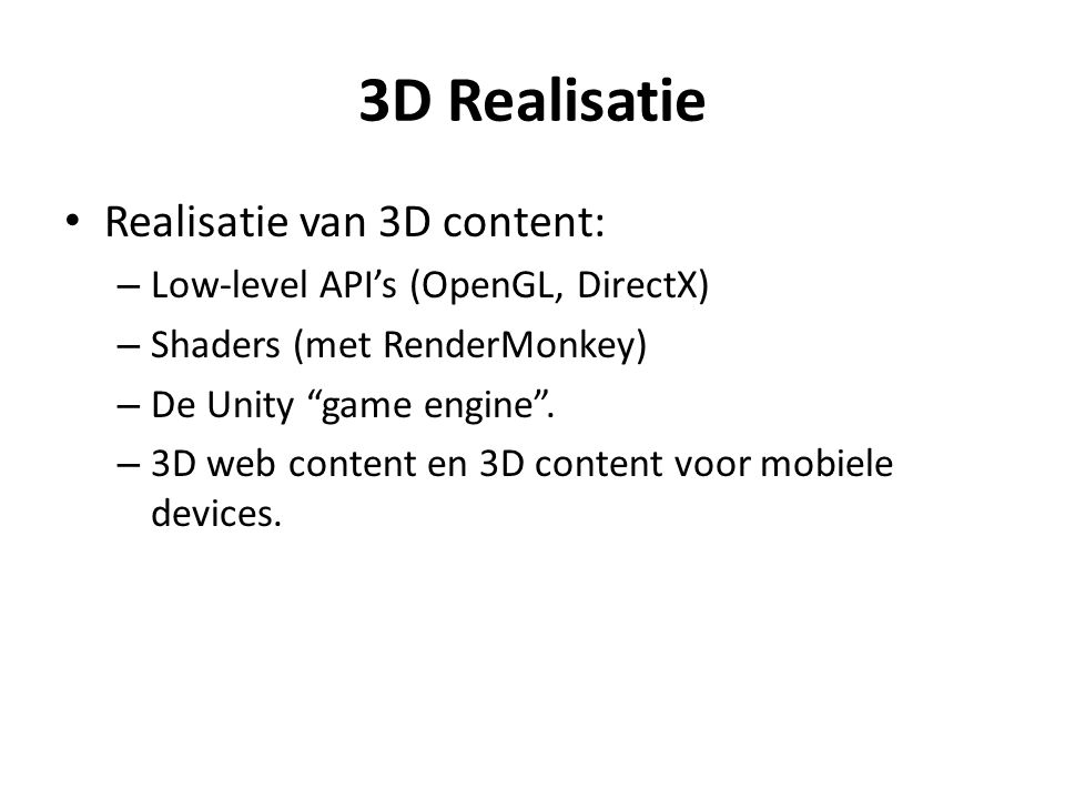 3D Realisatie Realisatie van 3D content: – Low-level API's (OpenGL, DirectX) – Shaders (met RenderMonkey) – De Unity game engine .