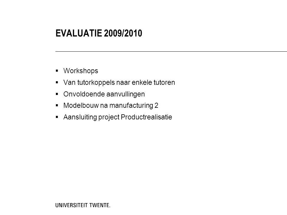  Workshops  Van tutorkoppels naar enkele tutoren  Onvoldoende aanvullingen  Modelbouw na manufacturing 2  Aansluiting project Productrealisatie EVALUATIE 2009/2010