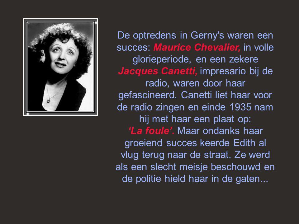 Op een avond in 1935 maakte Edith kennis met Louis Leplée, zaakvoerder van Gerny's, een showzaal die toen erg in trek was. Aangetrokken tot de jonge v