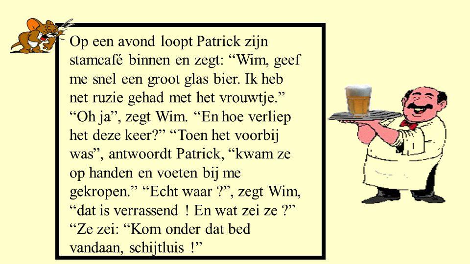 """Op een avond loopt Patrick zijn stamcafé binnen en zegt: """"Wim, geef me snel een groot glas bier. Ik heb net ruzie gehad met het vrouwtje."""" """"Oh ja"""", ze"""
