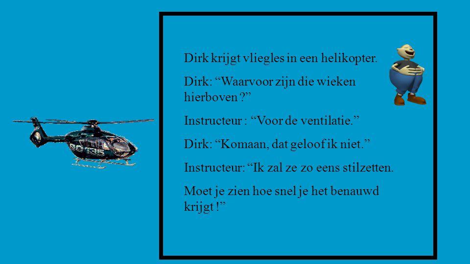 """Dirk krijgt vliegles in een helikopter. Dirk: """"Waarvoor zijn die wieken hierboven ?"""" Instructeur : """"Voor de ventilatie."""" Dirk: """"Komaan, dat geloof ik"""