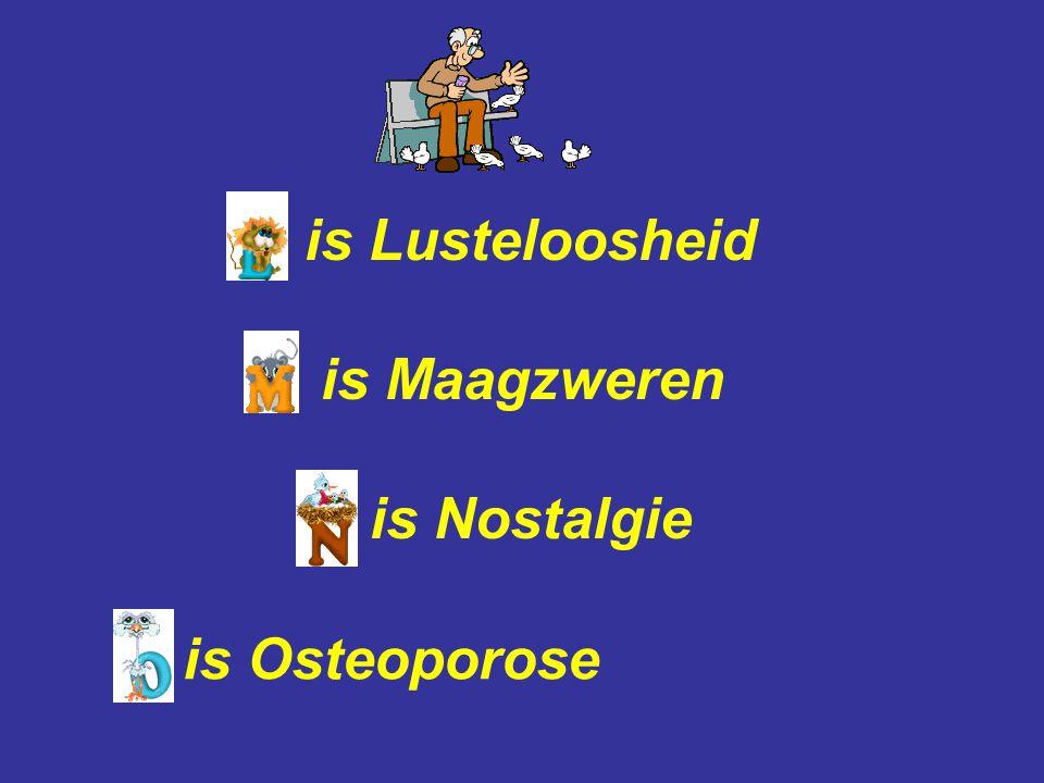 is Lusteloosheid is Maagzweren is Nostalgie is Osteoporose