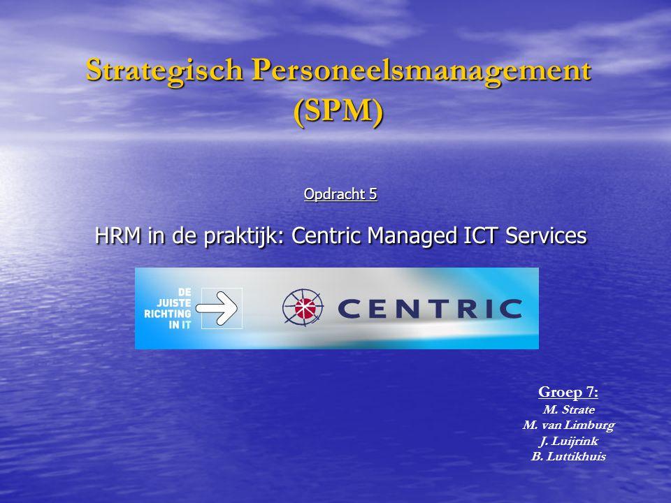 Opdracht 5 HRM in de praktijk: Centric Managed ICT Services Strategisch Personeelsmanagement (SPM) Groep 7: M.