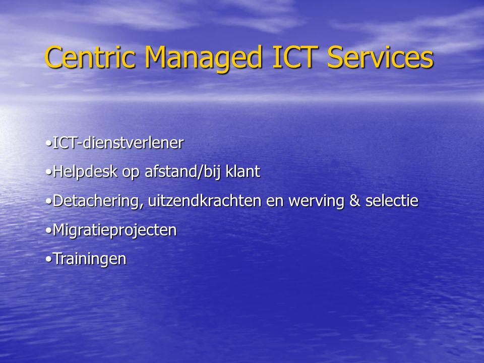 Centric Managed ICT Services ICT-dienstverlenerICT-dienstverlener Helpdesk op afstand/bij klantHelpdesk op afstand/bij klant Detachering, uitzendkrachten en werving & selectieDetachering, uitzendkrachten en werving & selectie MigratieprojectenMigratieprojecten TrainingenTrainingen