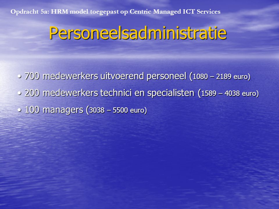 Opdracht 5a: HRM model toegepast op Centric Managed ICT Services Personeelsadministratie 700 medewerkers uitvoerend personeel ( 1080 – 2189 euro) 700 medewerkers uitvoerend personeel ( 1080 – 2189 euro) 200 medewerkers technici en specialisten ( 1589 – 4038 euro) 200 medewerkers technici en specialisten ( 1589 – 4038 euro) 100 managers ( 3038 – 5500 euro) 100 managers ( 3038 – 5500 euro)