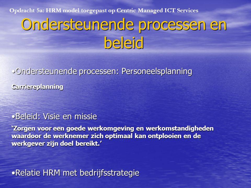 Opdracht 5a: HRM model toegepast op Centric Managed ICT Services Ondersteunende processen en beleid Ondersteunende processen: PersoneelsplanningOndersteunende processen: PersoneelsplanningCarriereplanning Beleid: Visie en missieBeleid: Visie en missie 'Zorgen voor een goede werkomgeving en werkomstandigheden waardoor de werknemer zich optimaal kan ontplooien en de werkgever zijn doel bereikt.' Relatie HRM met bedrijfsstrategieRelatie HRM met bedrijfsstrategie