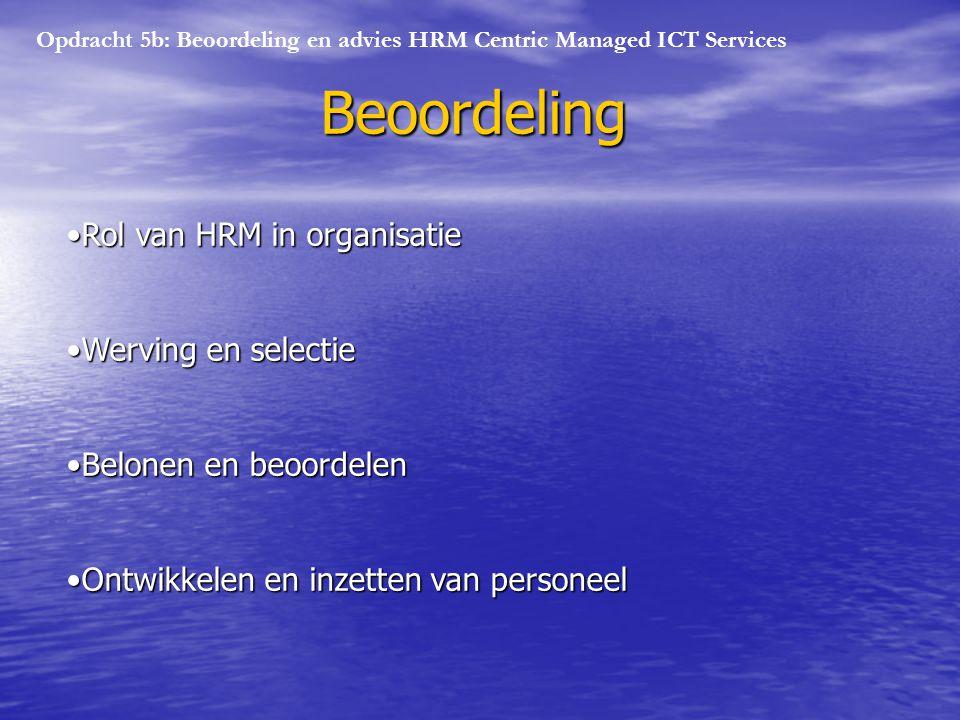 Opdracht 5b: Beoordeling en advies HRM Centric Managed ICT Services Beoordeling Rol van HRM in organisatieRol van HRM in organisatie Werving en selectieWerving en selectie Belonen en beoordelenBelonen en beoordelen Ontwikkelen en inzetten van personeelOntwikkelen en inzetten van personeel