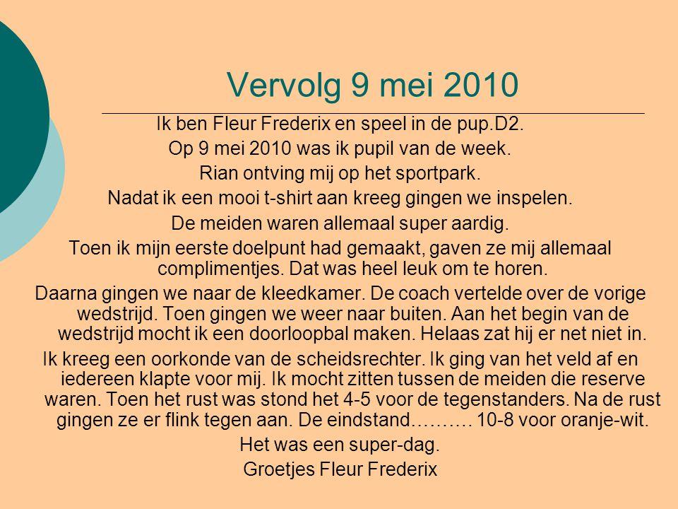 Vervolg 9 mei 2010 Ik ben Fleur Frederix en speel in de pup.D2. Op 9 mei 2010 was ik pupil van de week. Rian ontving mij op het sportpark. Nadat ik ee