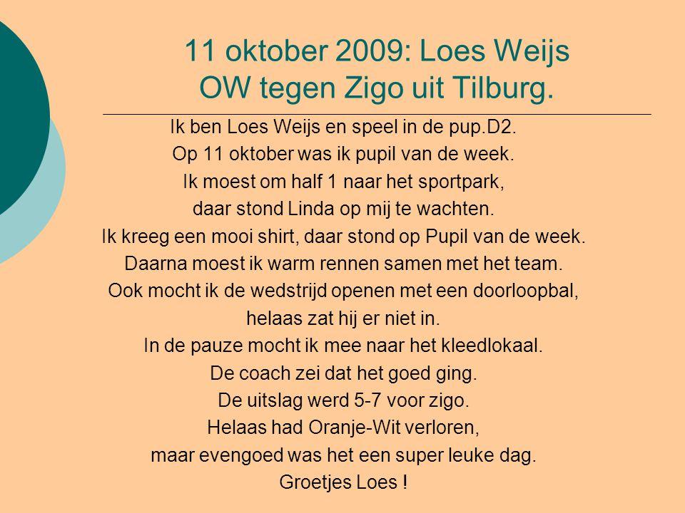 11 oktober 2009: Loes Weijs OW tegen Zigo uit Tilburg. Ik ben Loes Weijs en speel in de pup.D2. Op 11 oktober was ik pupil van de week. Ik moest om ha