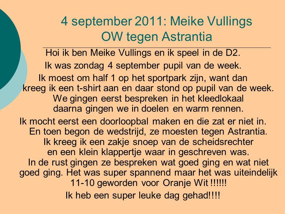4 september 2011: Meike Vullings OW tegen Astrantia Hoi ik ben Meike Vullings en ik speel in de D2. Ik was zondag 4 september pupil van de week. Ik mo