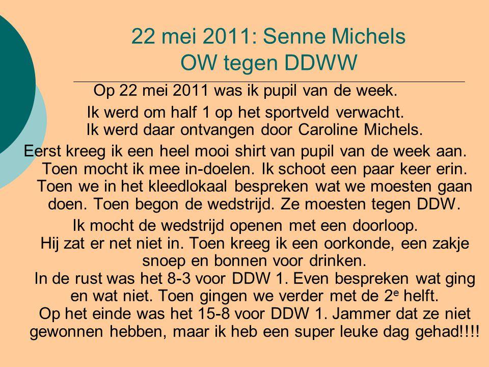 22 mei 2011: Senne Michels OW tegen DDWW Op 22 mei 2011 was ik pupil van de week. Ik werd om half 1 op het sportveld verwacht. Ik werd daar ontvangen