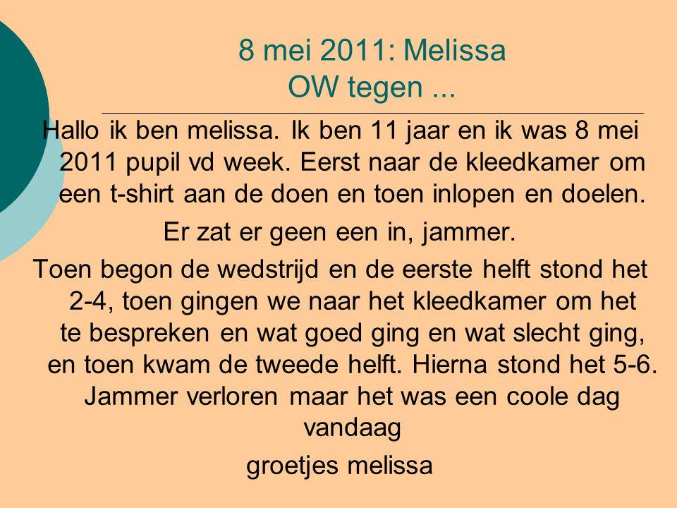 8 mei 2011: Melissa OW tegen... Hallo ik ben melissa. Ik ben 11 jaar en ik was 8 mei 2011 pupil vd week. Eerst naar de kleedkamer om een t-shirt aan d
