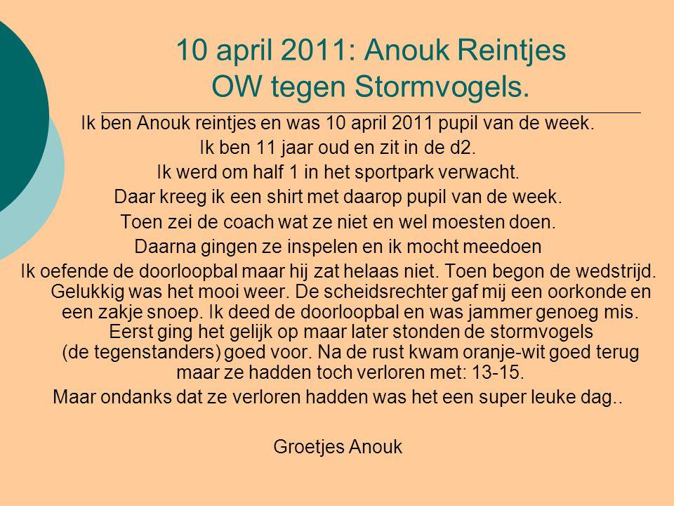 10 april 2011: Anouk Reintjes OW tegen Stormvogels. Ik ben Anouk reintjes en was 10 april 2011 pupil van de week. Ik ben 11 jaar oud en zit in de d2.