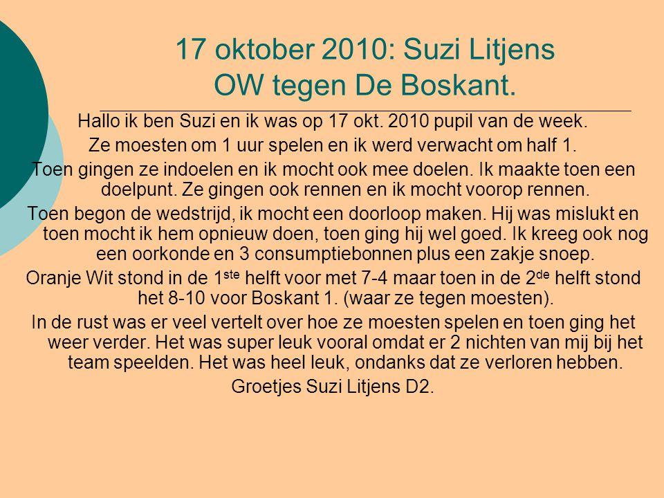 17 oktober 2010: Suzi Litjens OW tegen De Boskant. Hallo ik ben Suzi en ik was op 17 okt. 2010 pupil van de week. Ze moesten om 1 uur spelen en ik wer