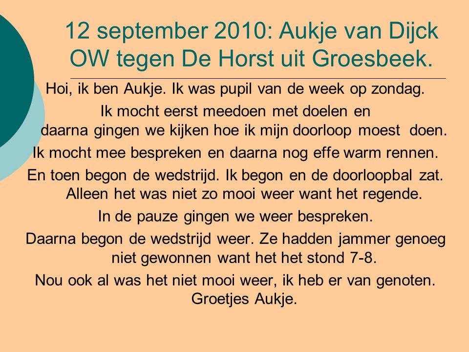 12 september 2010: Aukje van Dijck OW tegen De Horst uit Groesbeek. Hoi, ik ben Aukje. Ik was pupil van de week op zondag. Ik mocht eerst meedoen met