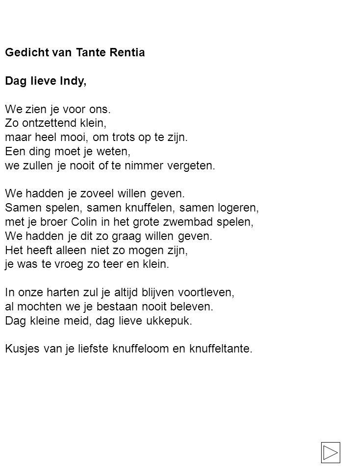 Gedicht van Tante Rentia Dag lieve Indy, We zien je voor ons. Zo ontzettend klein, maar heel mooi, om trots op te zijn. Een ding moet je weten, we zul