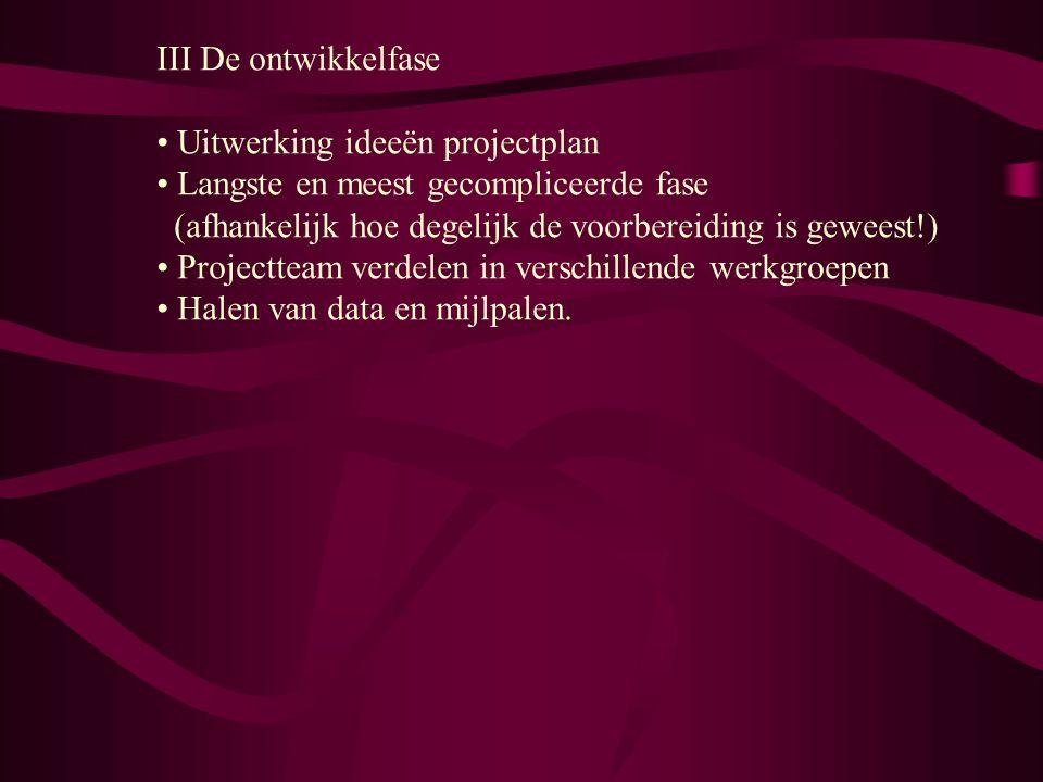 III De ontwikkelfase Uitwerking ideeën projectplan Langste en meest gecompliceerde fase (afhankelijk hoe degelijk de voorbereiding is geweest!) Projec