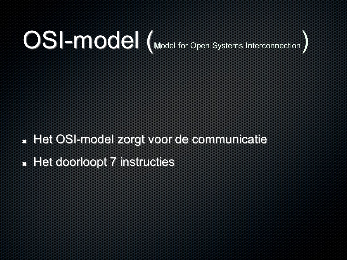 OSI-model ( M OSI-model ( Model for Open Systems Interconnection ) Het OSI-model zorgt voor de communicatie Het doorloopt 7 instructies