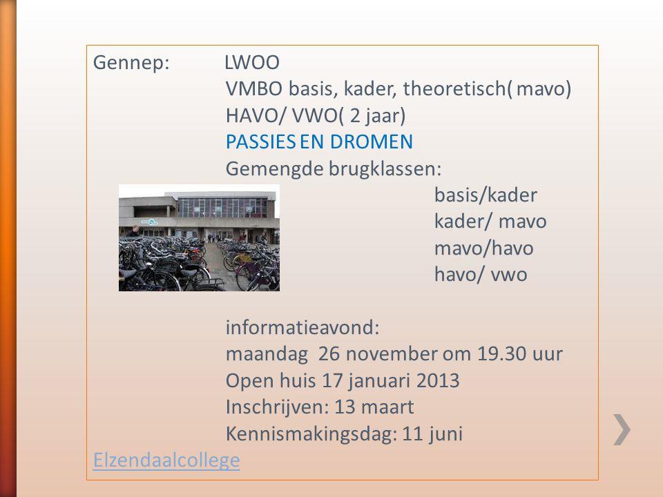 Gennep: LWOO VMBO basis, kader, theoretisch( mavo) HAVO/ VWO( 2 jaar) PASSIES EN DROMEN Gemengde brugklassen: basis/kader kader/ mavo mavo/havo havo/ vwo informatieavond: maandag 26 november om 19.30 uur Open huis 17 januari 2013 Inschrijven: 13 maart Kennismakingsdag: 11 juni Elzendaalcollege