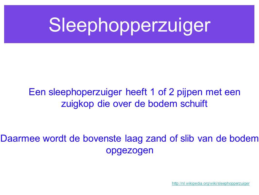Sleephopperzuiger Een sleephoperzuiger heeft 1 of 2 pijpen met een zuigkop die over de bodem schuift Daarmee wordt de bovenste laag zand of slib van d