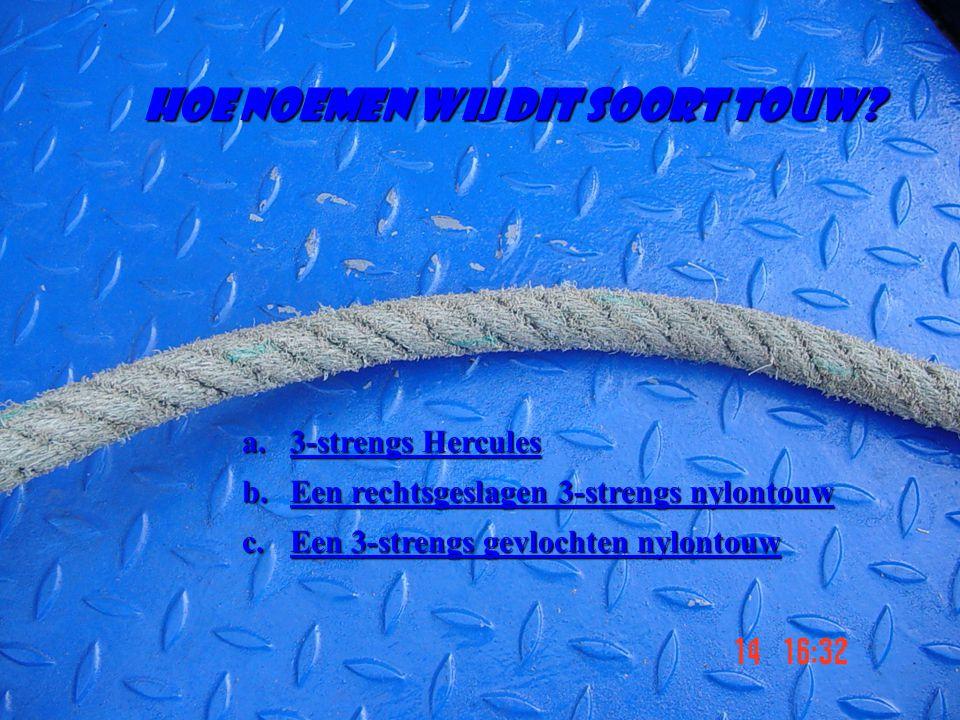 Hoe noemen wij dit soort touw? a.3-strengs Hercules 3-strengs Hercules3-strengs Hercules b.Een rechtsgeslagen 3-strengs nylontouw Een rechtsgeslagen 3