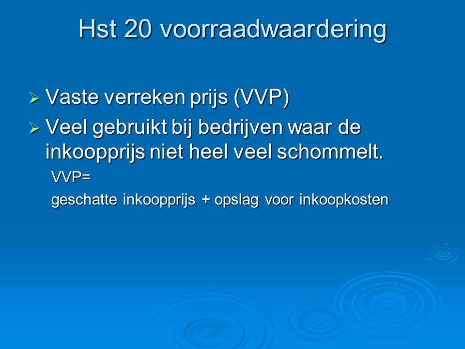Hst 20 voorraadwaardering  Vaste verreken prijs (VVP)  Veel gebruikt bij bedrijven waar de inkoopprijs niet heel veel schommelt. VVP= geschatte inko