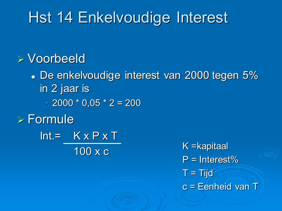 Hst 14 Enkelvoudige Interest  Voorbeeld De enkelvoudige interest van 2000 tegen 5% in 2 jaar is De enkelvoudige interest van 2000 tegen 5% in 2 jaar is 2000 * 0,05 * 2 = 2002000 * 0,05 * 2 = 200  Formule Int.=K x P x T 100 x c K =kapitaal P = Interest% T = Tijd c = Eenheid van T