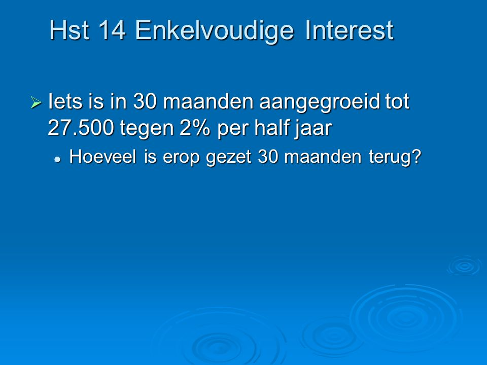 Hst 14 Enkelvoudige Interest  Iets is in 30 maanden aangegroeid tot 27.500 tegen 2% per half jaar Hoeveel is erop gezet 30 maanden terug.