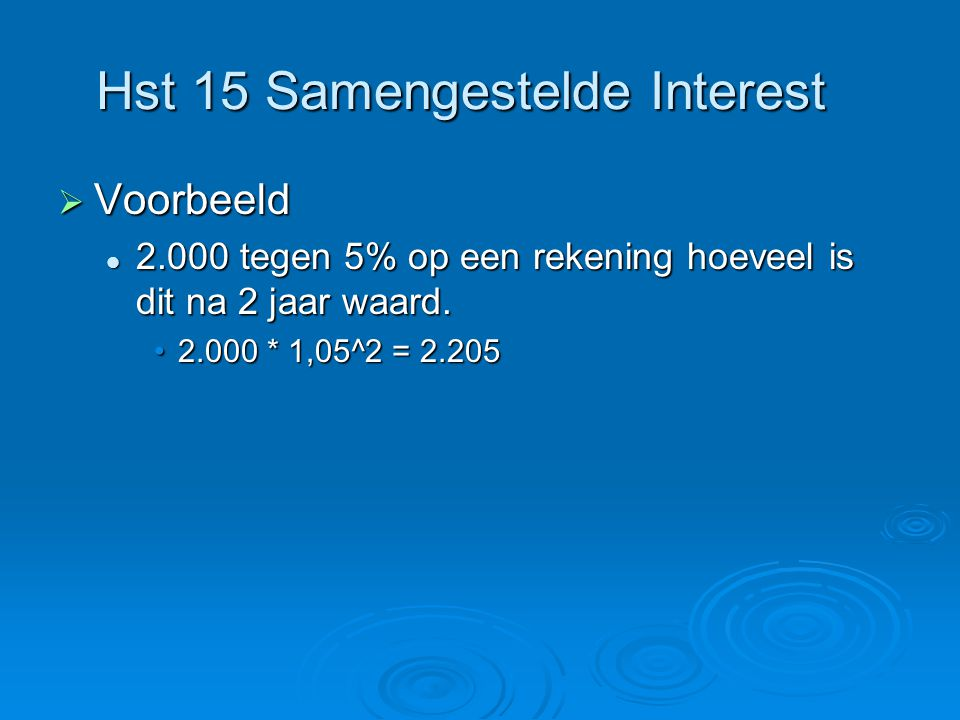 Hst 15 Samengestelde Interest  Voorbeeld 2.000 tegen 5% op een rekening hoeveel is dit na 2 jaar waard.