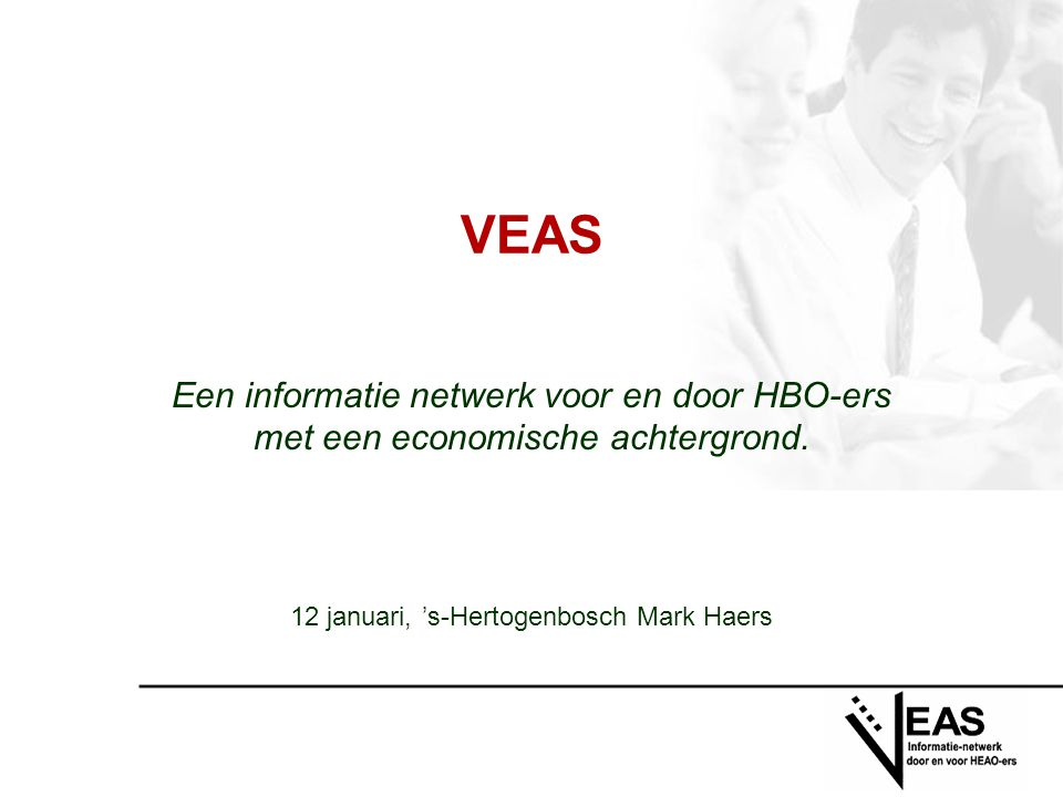 VEAS Een informatie netwerk voor en door HBO-ers met een economische achtergrond. 12 januari, 's-Hertogenbosch Mark Haers