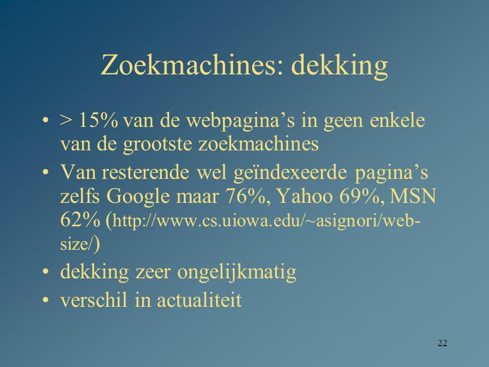 22 Zoekmachines: dekking > 15% van de webpagina's in geen enkele van de grootste zoekmachines Van resterende wel geïndexeerde pagina's zelfs Google maar 76%, Yahoo 69%, MSN 62% ( http://www.cs.uiowa.edu/~asignori/web- size/ ) dekking zeer ongelijkmatig verschil in actualiteit