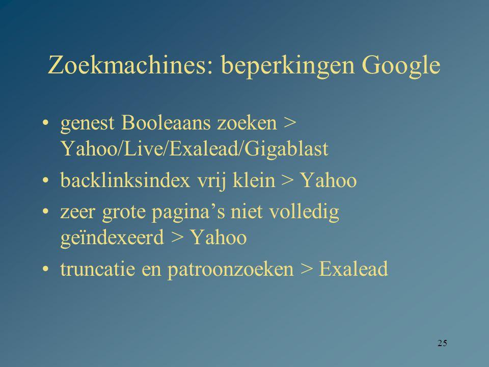 25 Zoekmachines: beperkingen Google genest Booleaans zoeken > Yahoo/Live/Exalead/Gigablast backlinksindex vrij klein > Yahoo zeer grote pagina's niet volledig geïndexeerd > Yahoo truncatie en patroonzoeken > Exalead